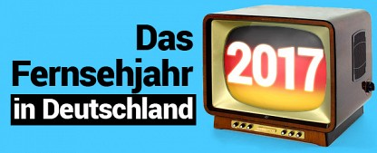 Das deutsche Fernsehjahr 2017 im Rückblick – Die TV-Ereignisse des Jahres