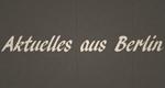 Aktuelles aus Berlin